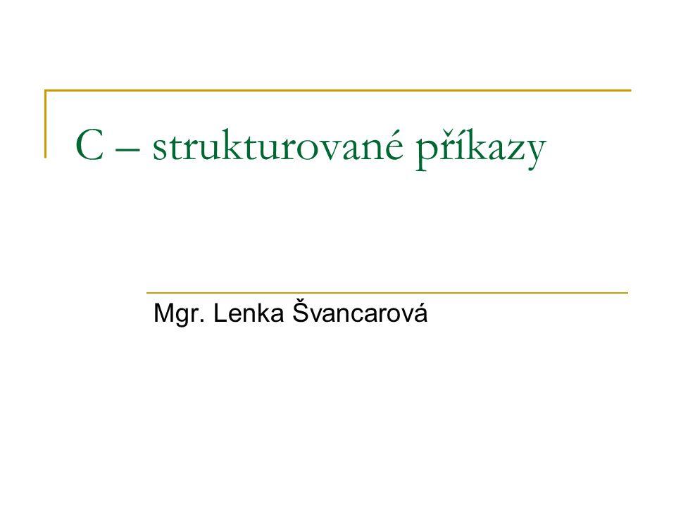 C – strukturované příkazy Mgr. Lenka Švancarová