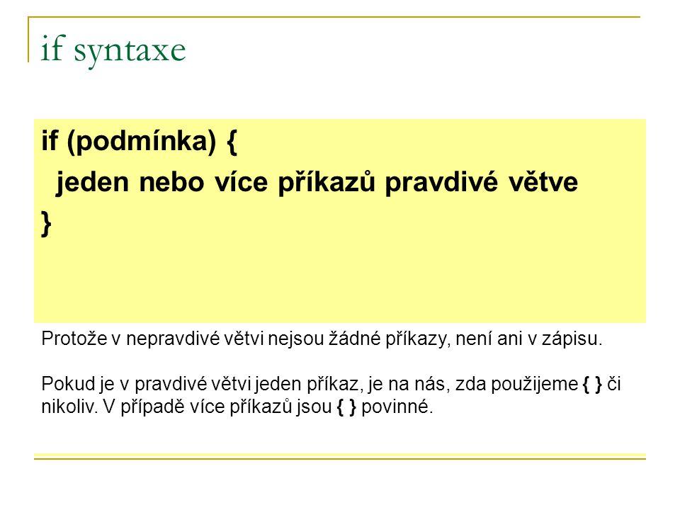 if syntaxe if (podmínka) { jeden nebo více příkazů pravdivé větve } Protože v nepravdivé větvi nejsou žádné příkazy, není ani v zápisu.