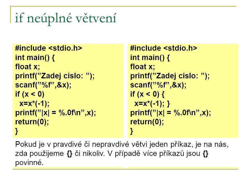 if neúplné větvení #include int main() { float x; printf( Zadej cislo: ); scanf( %f ,&x); if (x < 0) x=x*(-1); printf(  x  = %.0f\n ,x); return(0); } #include int main() { float x; printf( Zadej cislo: ); scanf( %f ,&x); if (x < 0) { x=x*(-1); } printf(  x  = %.0f\n ,x); return(0); } Pokud je v pravdivé či nepravdivé větvi jeden příkaz, je na nás, zda použijeme {} či nikoliv.