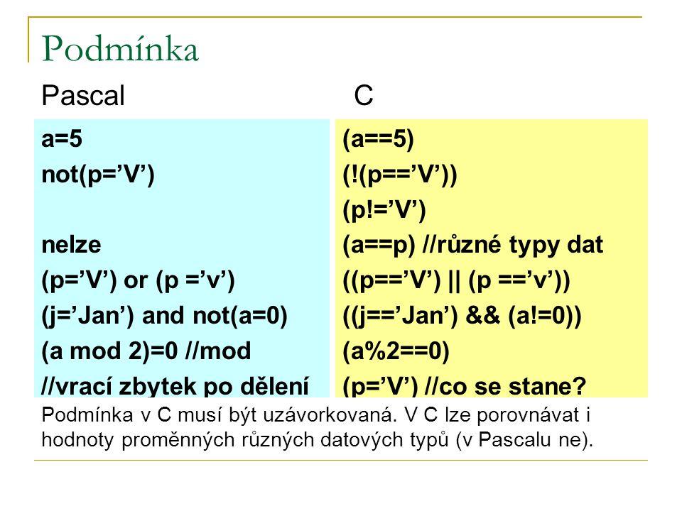 Podmínka a=5 not(p='V') nelze (p='V') or (p ='v') (j='Jan') and not(a=0) (a mod 2)=0 //mod //vrací zbytek po dělení (a==5) (!(p=='V')) (p!='V') (a==p) //různé typy dat ((p=='V')    (p =='v')) ((j=='Jan') && (a!=0)) (a%2==0) (p='V') //co se stane.