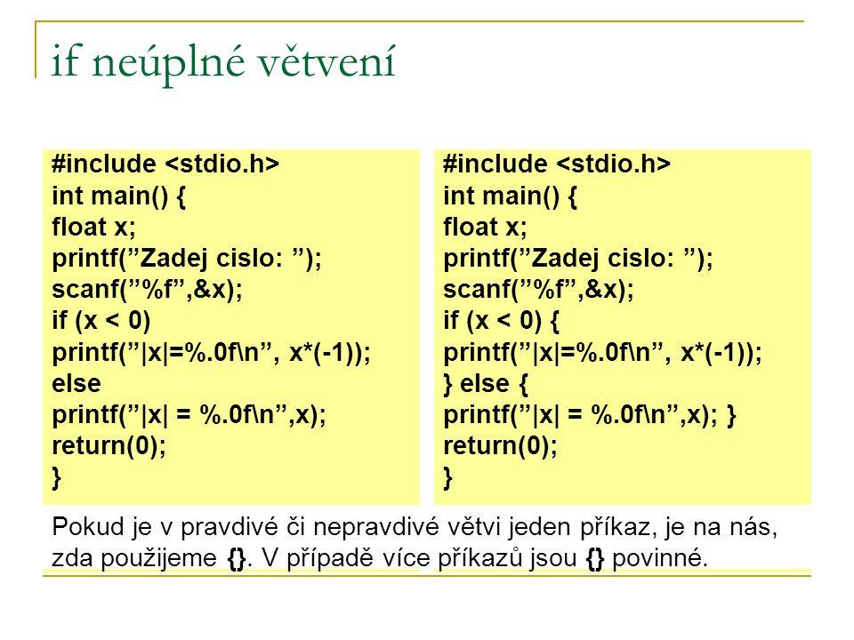 if neúplné větvení #include int main() { float x; printf( Zadej cislo: ); scanf( %f ,&x); if (x < 0) printf(  x =%.0f\n , x*(-1)); else printf(  x  = %.0f\n ,x); return(0); } #include int main() { float x; printf( Zadej cislo: ); scanf( %f ,&x); if (x < 0) { printf(  x =%.0f\n , x*(-1)); } else { printf(  x  = %.0f\n ,x); } return(0); } Pokud je v pravdivé či nepravdivé větvi jeden příkaz, je na nás, zda použijeme {}.