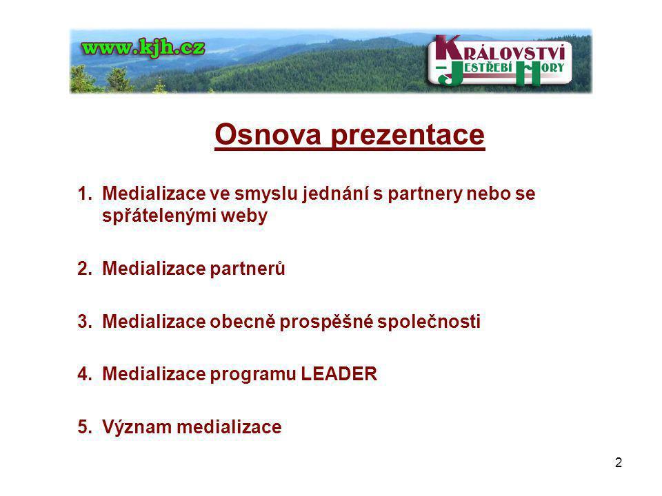 Osnova prezentace 1.Medializace ve smyslu jednání s partnery nebo se spřátelenými weby 2.Medializace partnerů 3.Medializace obecně prospěšné společnosti 4.Medializace programu LEADER 5.Význam medializace 2