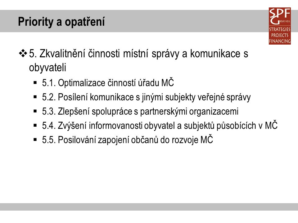 Priority a opatření  5. Zkvalitnění činnosti místní správy a komunikace s obyvateli  5.1. Optimalizace činností úřadu MČ  5.2. Posílení komunikace