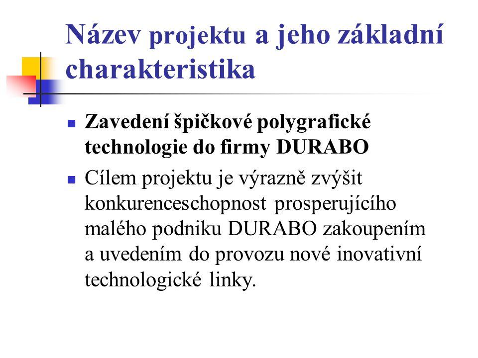 Název projektu a jeho základní charakteristika Zavedení špičkové polygrafické technologie do firmy DURABO Cílem projektu je výrazně zvýšit konkurenceschopnost prosperujícího malého podniku DURABO zakoupením a uvedením do provozu nové inovativní technologické linky.