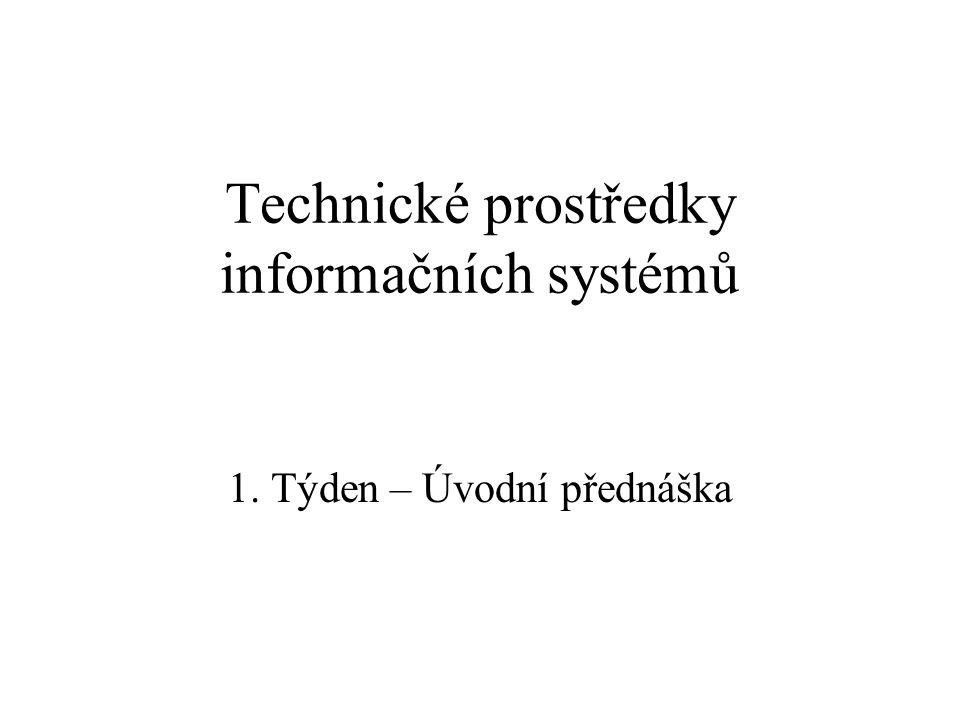 Technické prostředky informačních systémů 1. Týden – Úvodní přednáška