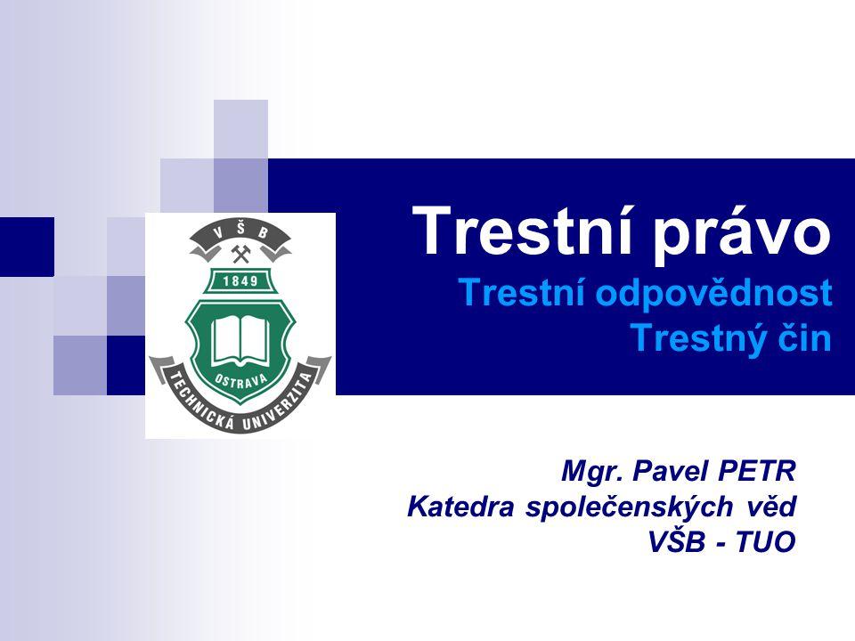 Trestní právo Trestní odpovědnost Trestný čin Mgr. Pavel PETR Katedra společenských věd VŠB - TUO