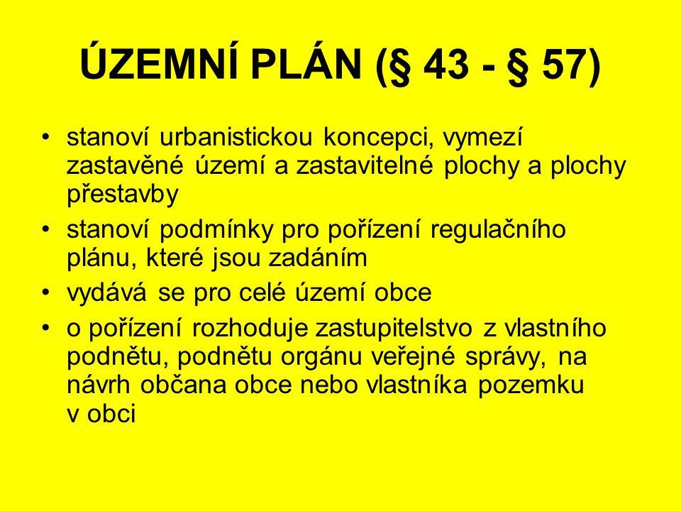 stanoví urbanistickou koncepci, vymezí zastavěné území a zastavitelné plochy a plochy přestavby stanoví podmínky pro pořízení regulačního plánu, které jsou zadáním vydává se pro celé území obce o pořízení rozhoduje zastupitelstvo z vlastního podnětu, podnětu orgánu veřejné správy, na návrh občana obce nebo vlastníka pozemku v obci ÚZEMNÍ PLÁN (§ 43 - § 57)