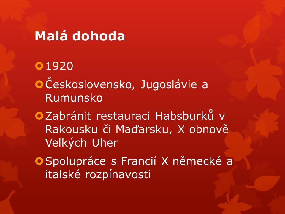 Malá dohoda  1920  Československo, Jugoslávie a Rumunsko  Zabránit restauraci Habsburků v Rakousku či Maďarsku, X obnově Velkých Uher  Spolupráce