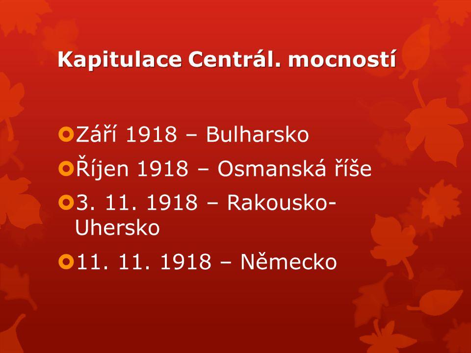 Kapitulace Centrál. mocností  Září 1918 – Bulharsko  Říjen 1918 – Osmanská říše  3. 11. 1918 – Rakousko- Uhersko  11. 11. 1918 – Německo