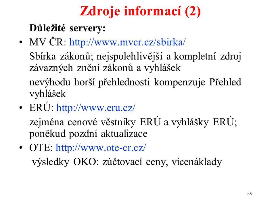 29 Zdroje informací (2) Důležité servery: MV ČR: http://www.mvcr.cz/sbirka/ Sbírka zákonů; nejspolehlivější a kompletní zdroj závazných znění zákonů a vyhlášek nevýhodu horší přehlednosti kompenzuje Přehled vyhlášek ERÚ: http://www.eru.cz/ zejména cenové věstníky ERÚ a vyhlášky ERÚ; poněkud pozdní aktualizace OTE: http://www.ote-cr.cz/ výsledky OKO: zúčtovací ceny, vícenáklady