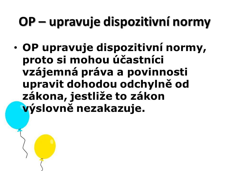 OP – upravuje dispozitivní normy OP upravuje dispozitivní normy, proto si mohou účastníci vzájemná práva a povinnosti upravit dohodou odchylně od záko
