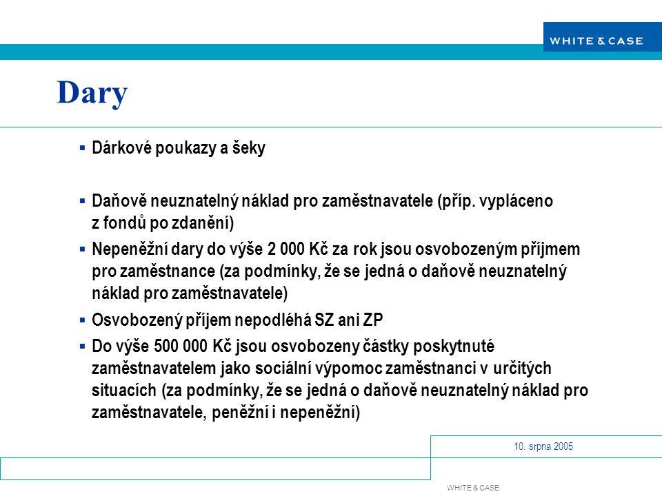 WHITE & CASE 10. srpna 2005 Dary  Dárkové poukazy a šeky  Daňově neuznatelný náklad pro zaměstnavatele (příp. vypláceno z fondů po zdanění)  Nepeně