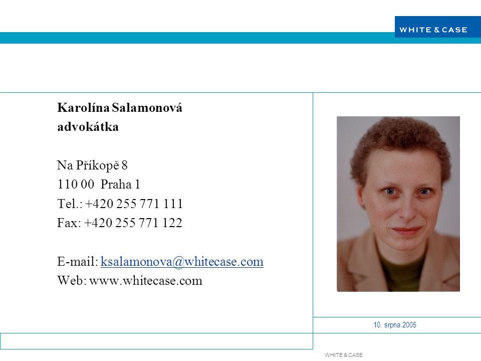 WHITE & CASE 10. srpna 2005 Karolína Salamonová advokátka Na Příkopě 8 110 00 Praha 1 Tel.: +420 255 771 111 Fax: +420 255 771 122 E-mail: ksalamonova
