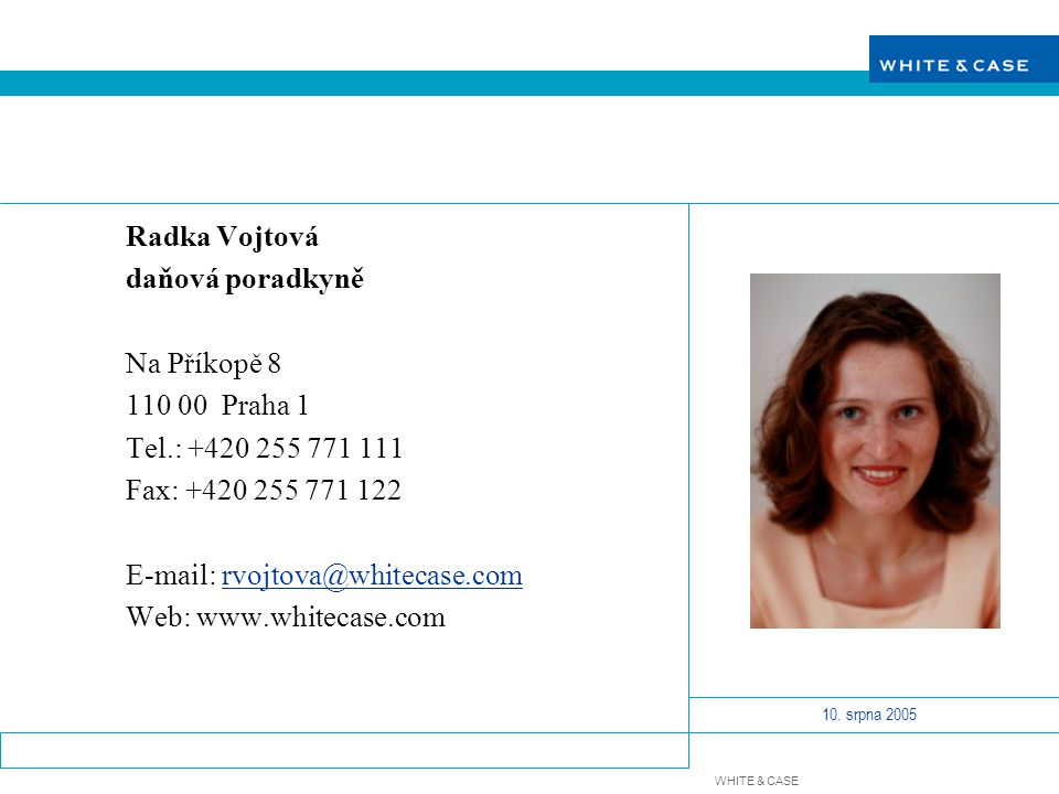 WHITE & CASE 10. srpna 2005 Radka Vojtová daňová poradkyně Na Příkopě 8 110 00 Praha 1 Tel.: +420 255 771 111 Fax: +420 255 771 122 E-mail: rvojtova@w