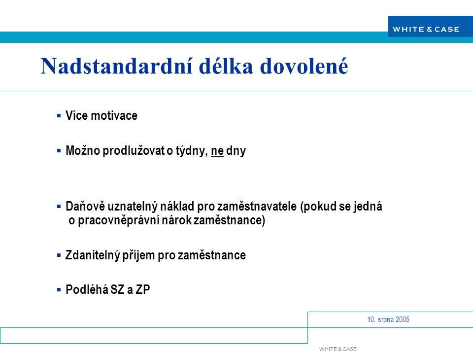 WHITE & CASE 10. srpna 2005 Nadstandardní délka dovolené  Více motivace  Možno prodlužovat o týdny, ne dny  Daňově uznatelný náklad pro zaměstnavat