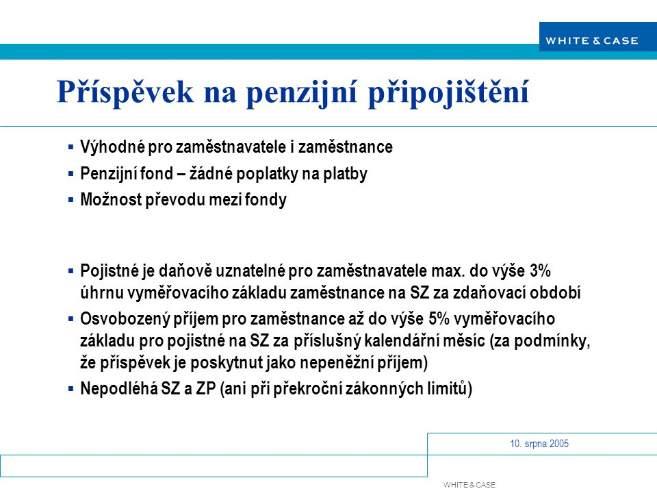 WHITE & CASE 10. srpna 2005 Příspěvek na penzijní připojištění  Výhodné pro zaměstnavatele i zaměstnance  Penzijní fond – žádné poplatky na platby 