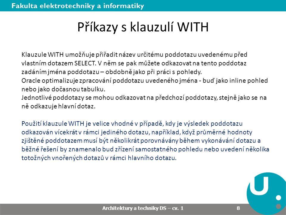 Příkazy s klauzulí WITH - příklad WITH AS (subquery_sql_statement) SELECT FROM ; Příklad: select store_name, sum(quantity) store_sales, (select sum(quantity) from sales)/(select count(*) from store) avg_sales from store s, sales sl where s.store_key = sl.store_key having sum(quantity) > (select sum(quantity) from sales)/(select count(*) from store) group by store_name Architektury a techniky DS – cv.