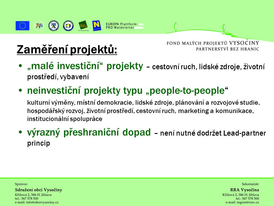 """ˇ Zaměření projektů: """"malé investiční projekty – cestovní ruch, lidské zdroje, životní prostředí, vybavení neinvestiční projekty typu """"people-to-people kulturní výměny, místní demokracie, lidské zdroje, plánování a rozvojové studie, hospodářský rozvoj, životní prostředí, cestovní ruch, marketing a komunikace, institucionální spolupráce výrazný přeshraniční dopad – není nutné dodržet Lead-partner princip"""
