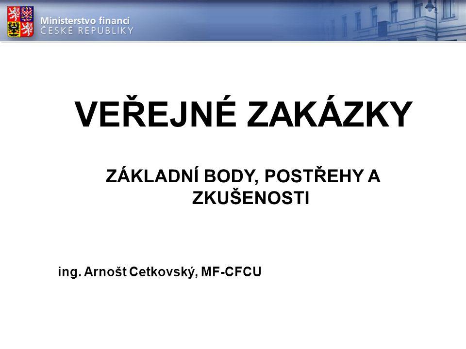 VEŘEJNÉ ZAKÁZKY ZÁKLADNÍ BODY, POSTŘEHY A ZKUŠENOSTI ing. Arnošt Cetkovský, MF-CFCU