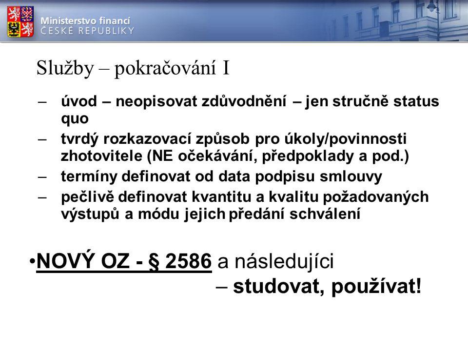 Služby – pokračování I –úvod – neopisovat zdůvodnění – jen stručně status quo –tvrdý rozkazovací způsob pro úkoly/povinnosti zhotovitele (NE očekávání, předpoklady a pod.) –termíny definovat od data podpisu smlouvy –pečlivě definovat kvantitu a kvalitu požadovaných výstupů a módu jejich předání schválení NOVÝ OZ - § 2586 a následujíci – studovat, používat!