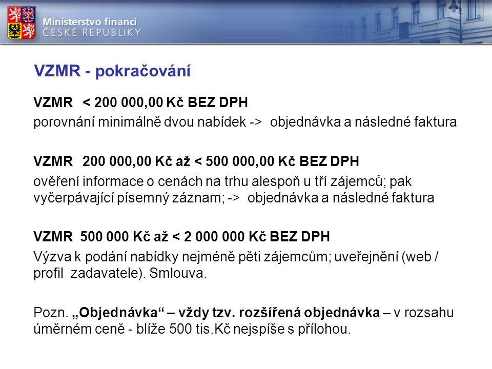VZMR - pokračování VZMR < 200 000,00 Kč BEZ DPH porovnání minimálně dvou nabídek -> objednávka a následné faktura VZMR 200 000,00 Kč až < 500 000,00 Kč BEZ DPH ověření informace o cenách na trhu alespoň u tří zájemců; pak vyčerpávající písemný záznam; -> objednávka a následné faktura VZMR 500 000 Kč až < 2 000 000 Kč BEZ DPH Výzva k podání nabídky nejméně pěti zájemcům; uveřejnění (web / profil zadavatele).