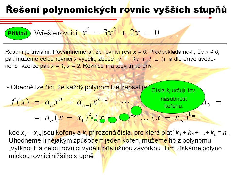 Příklad Vyřešte rovnici Řešení polynomických rovnic vyšších stupňů Všimneme-li si například, že rovnici řeší x = 3, pak snadno dospějeme k následujícímu: Rovnice má tedy dva kořeny, x = 3, x = 1.