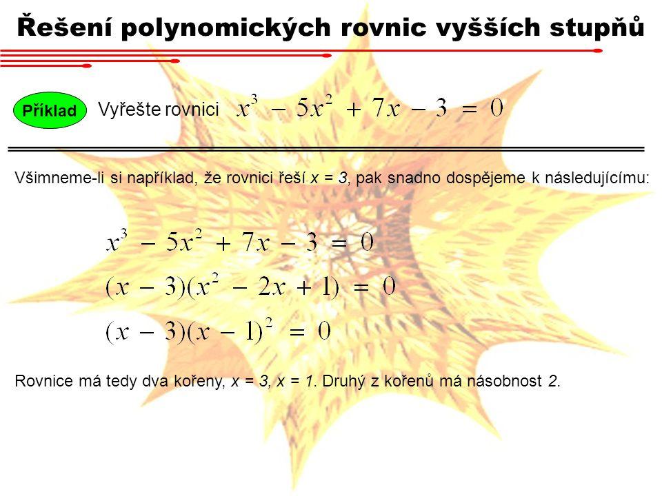 Příklad Vyřešte rovnici Řešení polynomických rovnic vyšších stupňů Všimneme-li si například, že rovnici řeší x = 3, pak snadno dospějeme k následující
