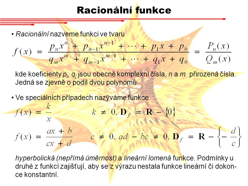Racionální funkce Racionální nazveme funkci ve tvaru kde koeficienty p i, q j jsou obecně komplexní čísla, n a m přirozená čísla. Jedná se zjevně o po