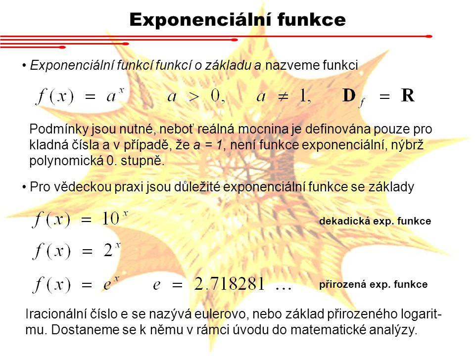 Vlastnosti exponenciální funkce a > 1 : funkce je zdola omezená funkce je rostoucí funkce je prostá nemá lokální extrémy vždy prochází bodem [0,1], neboť libovolné číslo umocněné na nulu je jedna Exponenciální funkce pro a > 1 velmi rychle roste.