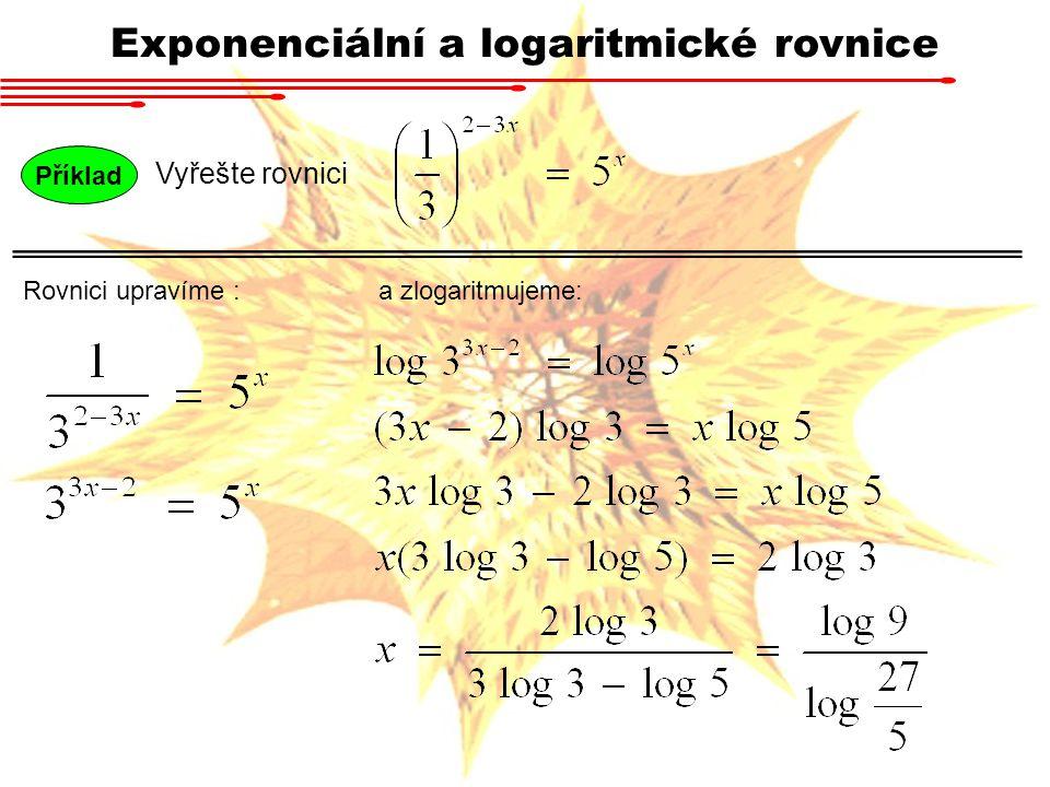 Příklad Vyřešte rovnici Exponenciální a logaritmické rovnice Součty nelze zlogaritmovat a mocniny mají různé základy.