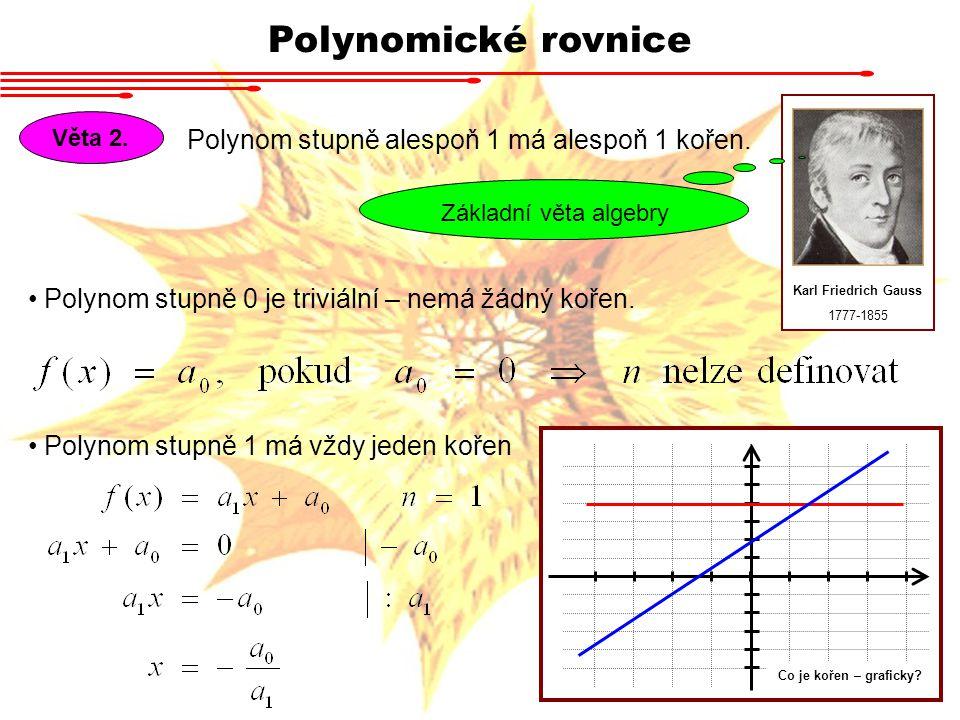 Polynomické rovnice Věta 2. Polynom stupně alespoň 1 má alespoň 1 kořen. Karl Friedrich Gauss 1777-1855 Základní věta algebry Polynom stupně 0 je triv
