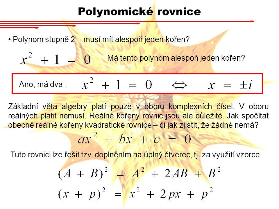 Polynomické rovnice Polynom stupně 2 – musí mít alespoň jeden kořen? Má tento polynom alespoň jeden kořen? Ano, má dva : Základní věta algebry platí p