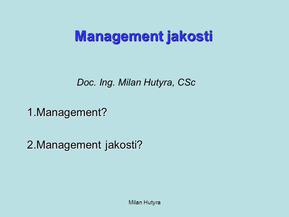 Milan Hutyra Základní funkce managementu jakosti: a) Maximalizovat spokojenost a loajalitu zákazníků b) Minimalizovat výdaje s tím spojené c) Podporovat činnosti neustálého zlepšování Management jakosti