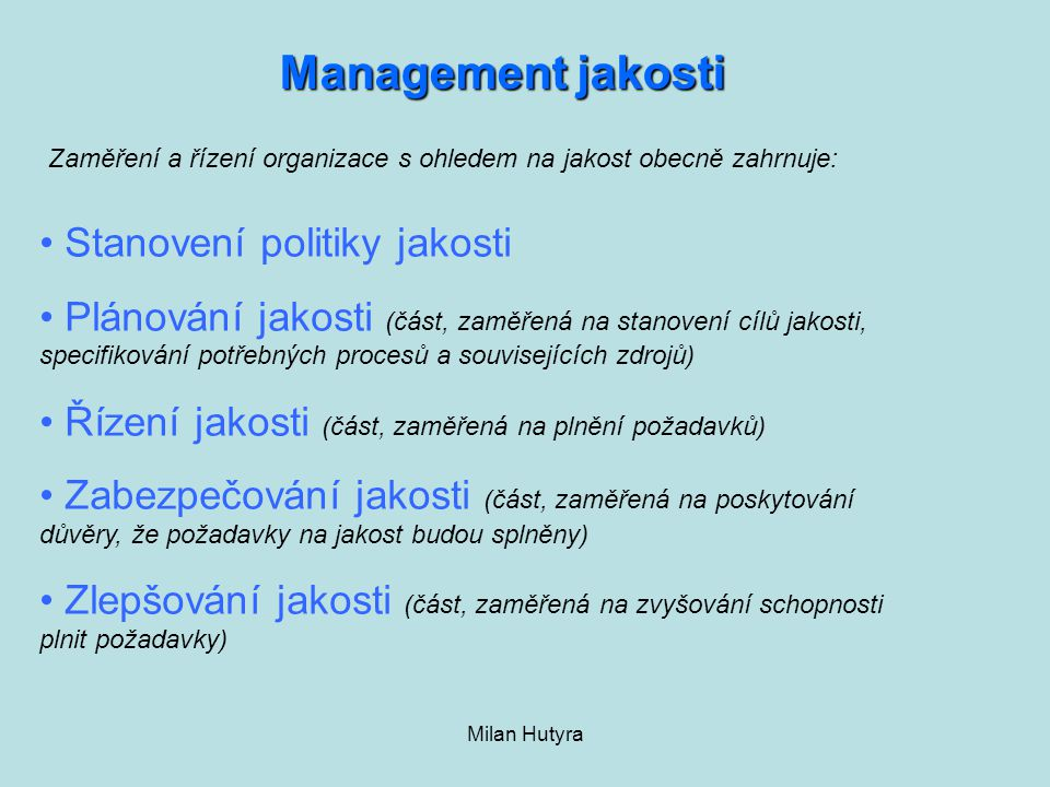 Milan Hutyra Zaměření a řízení organizace s ohledem na jakost obecně zahrnuje: Management jakosti Stanovení politiky jakosti Plánování jakosti (část,