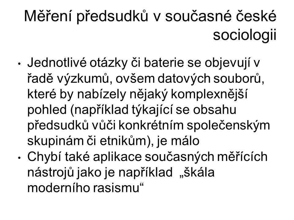 """Měření předsudků v současné české sociologii Jednotlivé otázky či baterie se objevují v řadě výzkumů, ovšem datových souborů, které by nabízely nějaký komplexnější pohled (například týkající se obsahu předsudků vůči konkrétním společenským skupinám či etnikům), je málo Chybí také aplikace současných měřících nástrojů jako je například """"škála moderního rasismu"""