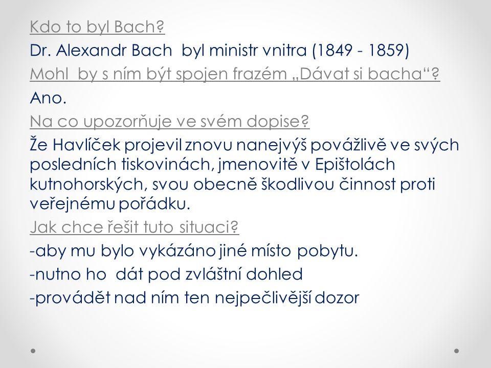 """Kdo to byl Bach? Dr. Alexandr Bach byl ministr vnitra (1849 - 1859) Mohl by s ním být spojen frazém """"Dávat si bacha""""? Ano. Na co upozorňuje ve svém do"""