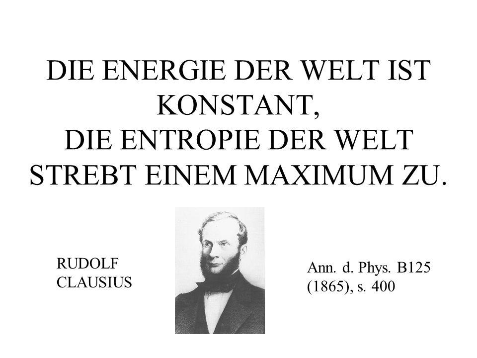 DIE ENERGIE DER WELT IST KONSTANT, DIE ENTROPIE DER WELT STREBT EINEM MAXIMUM ZU.