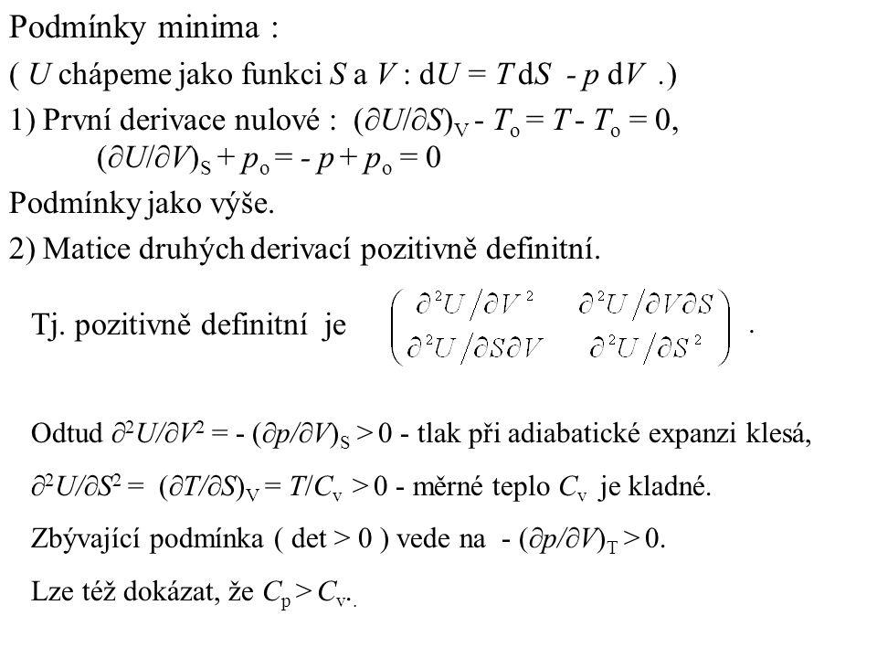 Podmínky minima : ( U chápeme jako funkci S a V : dU = T dS - p dV.) 1) První derivace nulové : (  U/  S) V - T o = T - T o = 0, (  U/  V) S + p o = - p + p o = 0 Podmínky jako výše.