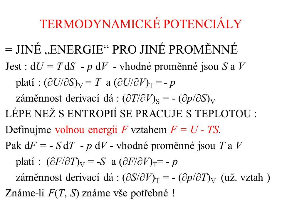 """TERMODYNAMICKÉ POTENCIÁLY = JINÉ """"ENERGIE PRO JINÉ PROMĚNNÉ Jest : dU = T dS - p dV - vhodné proměnné jsou S a V platí : (  U/  S) V = T a (  U/  V) T = - p záměnnost derivací dá : (  T/  V) S = - (  p/  S) V LÉPE NEŽ S ENTROPIÍ SE PRACUJE S TEPLOTOU : Definujme volnou energii F vztahem F = U - TS."""