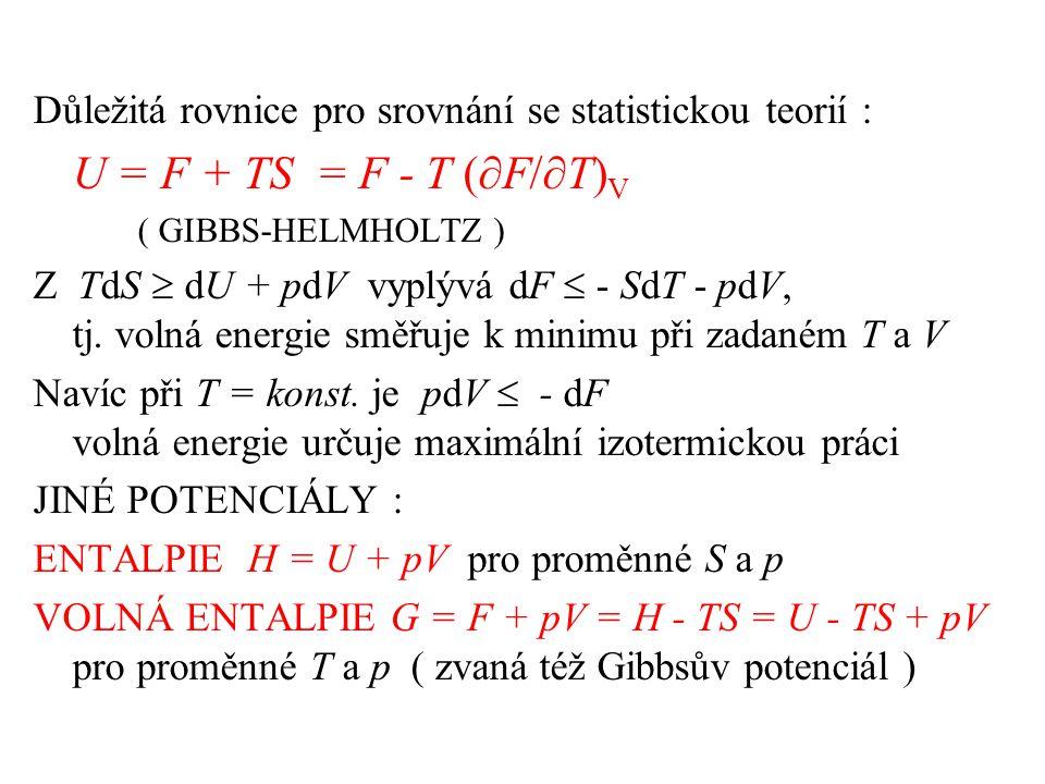 Důležitá rovnice pro srovnání se statistickou teorií : U = F + TS = F - T (  F/  T) V ( GIBBS-HELMHOLTZ ) Z TdS  dU + pdV vyplývá dF  - SdT - pdV, tj.