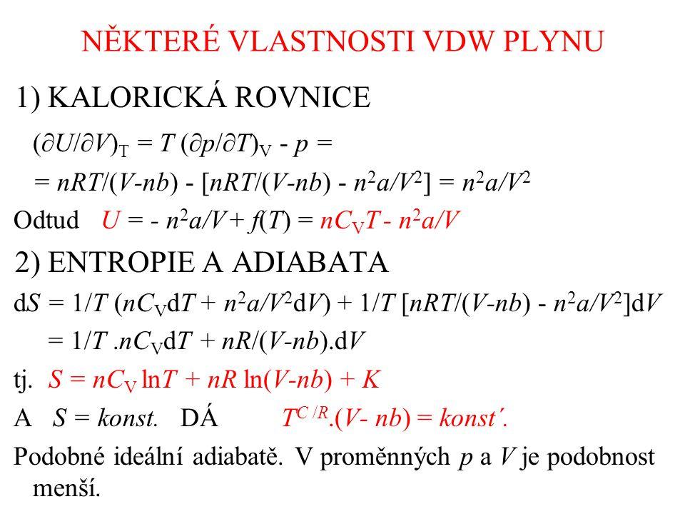 NĚKTERÉ VLASTNOSTI VDW PLYNU 1) KALORICKÁ ROVNICE (  U/  V) T = T (  p/  T) V - p = = nRT/(V-nb) - [nRT/(V-nb) - n 2 a/V 2 ] = n 2 a/V 2 Odtud U = - n 2 a/V + f(T) = nC V T - n 2 a/V 2) ENTROPIE A ADIABATA dS = 1/T (nC V dT + n 2 a/V 2 dV) + 1/T [nRT/(V-nb) - n 2 a/V 2 ]dV = 1/T.nC V dT + nR/(V-nb).dV tj.