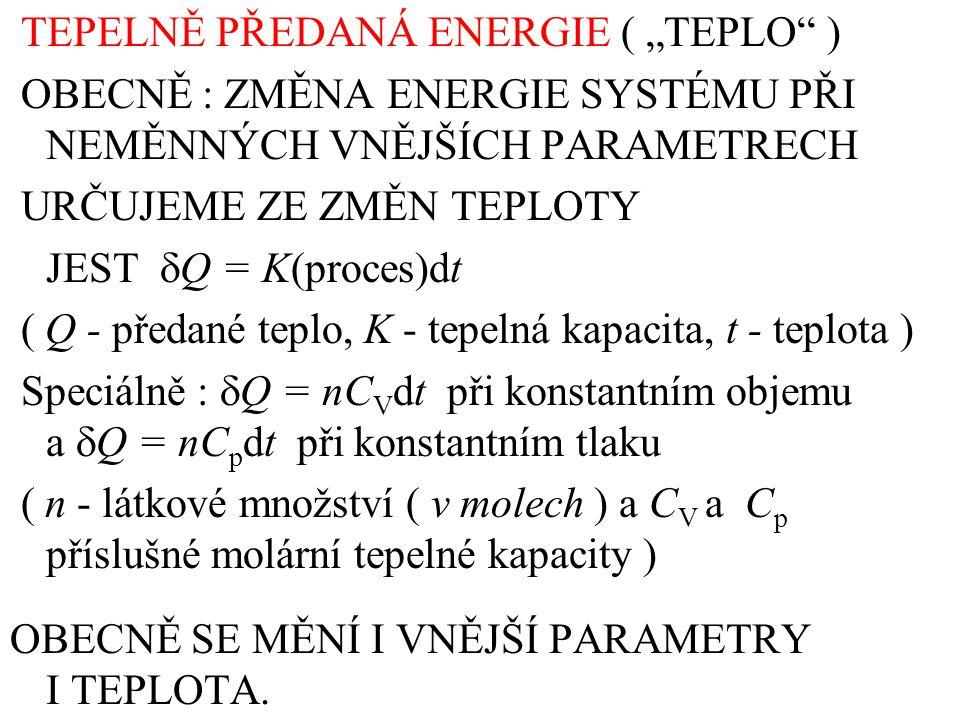 """TEPELNĚ PŘEDANÁ ENERGIE ( """"TEPLO ) OBECNĚ : ZMĚNA ENERGIE SYSTÉMU PŘI NEMĚNNÝCH VNĚJŠÍCH PARAMETRECH URČUJEME ZE ZMĚN TEPLOTY JEST  Q = K(proces)dt ( Q - předané teplo, K - tepelná kapacita, t - teplota ) Speciálně :  Q = nC V dt při konstantním objemu a  Q = nC p dt při konstantním tlaku ( n - látkové množství ( v molech ) a C V a C p příslušné molární tepelné kapacity ) OBECNĚ SE MĚNÍ I VNĚJŠÍ PARAMETRY I TEPLOTA."""