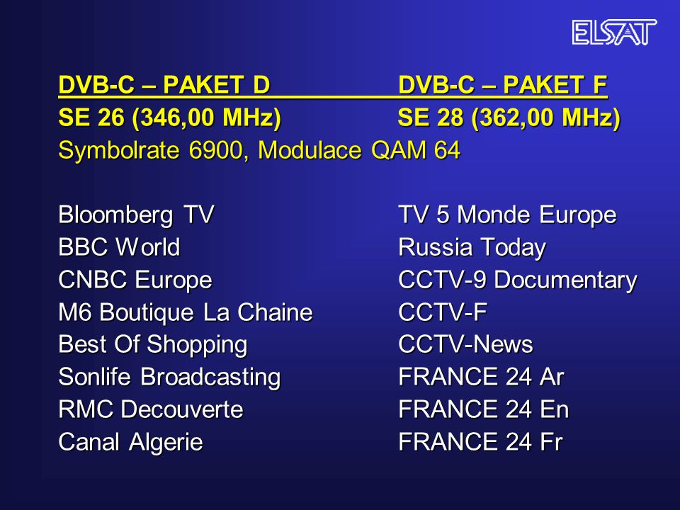 DVB-C – PAKET D DVB-C – PAKET F SE 26 (346,00 MHz) SE 28 (362,00 MHz) Symbolrate 6900, Modulace QAM 64 Bloomberg TV TV 5 Monde Europe BBC World Russia Today CNBC Europe CCTV-9 Documentary M6 Boutique La Chaine CCTV-F Best Of Shopping CCTV-News Sonlife BroadcastingFRANCE 24 Ar RMC DecouverteFRANCE 24 En Canal AlgerieFRANCE 24 Fr