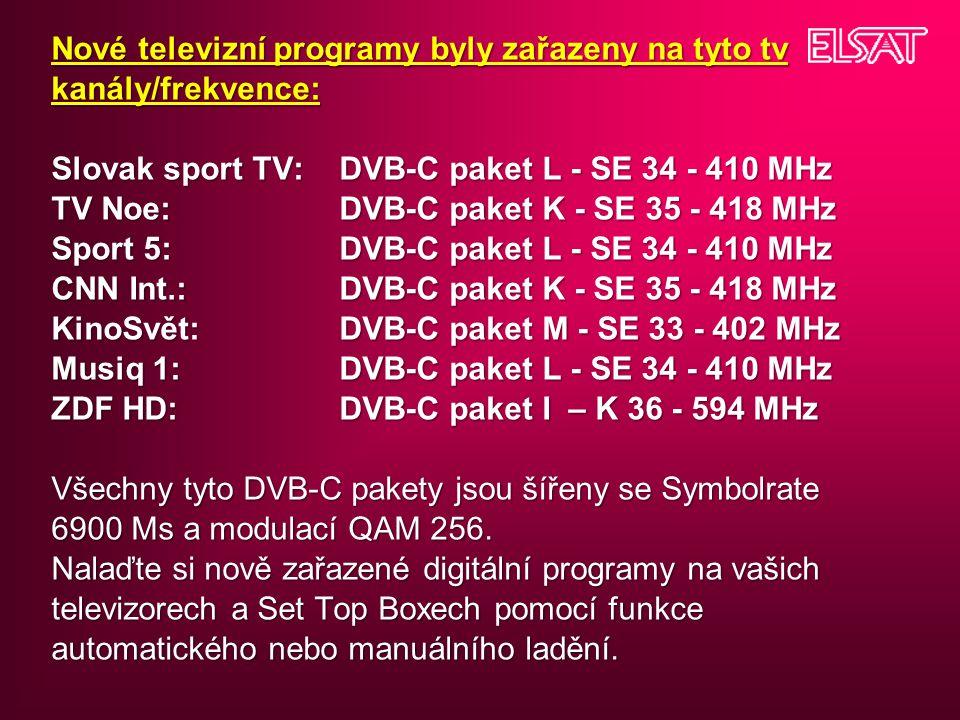 Nové televizní programy byly zařazeny na tyto tv kanály/frekvence: Slovak sport TV: DVB-C paket L - SE 34 - 410 MHz TV Noe: DVB-C paket K - SE 35 - 418 MHz Sport 5: DVB-C paket L - SE 34 - 410 MHz CNN Int.: DVB-C paket K - SE 35 - 418 MHz KinoSvět: DVB-C paket M - SE 33 - 402 MHz Musiq 1:DVB-C paket L - SE 34 - 410 MHz ZDF HD:DVB-C paket I – K 36 - 594 MHz Všechny tyto DVB-C pakety jsou šířeny se Symbolrate 6900 Ms a modulací QAM 256.