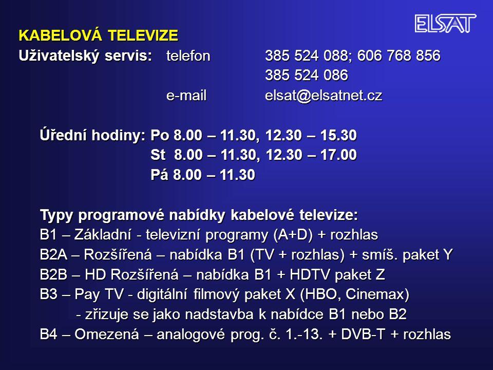KABELOVÁ TELEVIZE Uživatelský servis: telefon 385 524 088; 606 768 856 385 524 086 e-mail elsat@elsatnet.cz Úřední hodiny: Po 8.00 – 11.30, 12.30 – 15.30 St 8.00 – 11.30, 12.30 – 17.00 St 8.00 – 11.30, 12.30 – 17.00 Pá 8.00 – 11.30 Pá 8.00 – 11.30 Typy programové nabídky kabelové televize: B1 – Základní - televizní programy (A+D) + rozhlas B2A – Rozšířená – nabídka B1 (TV + rozhlas) + smíš.