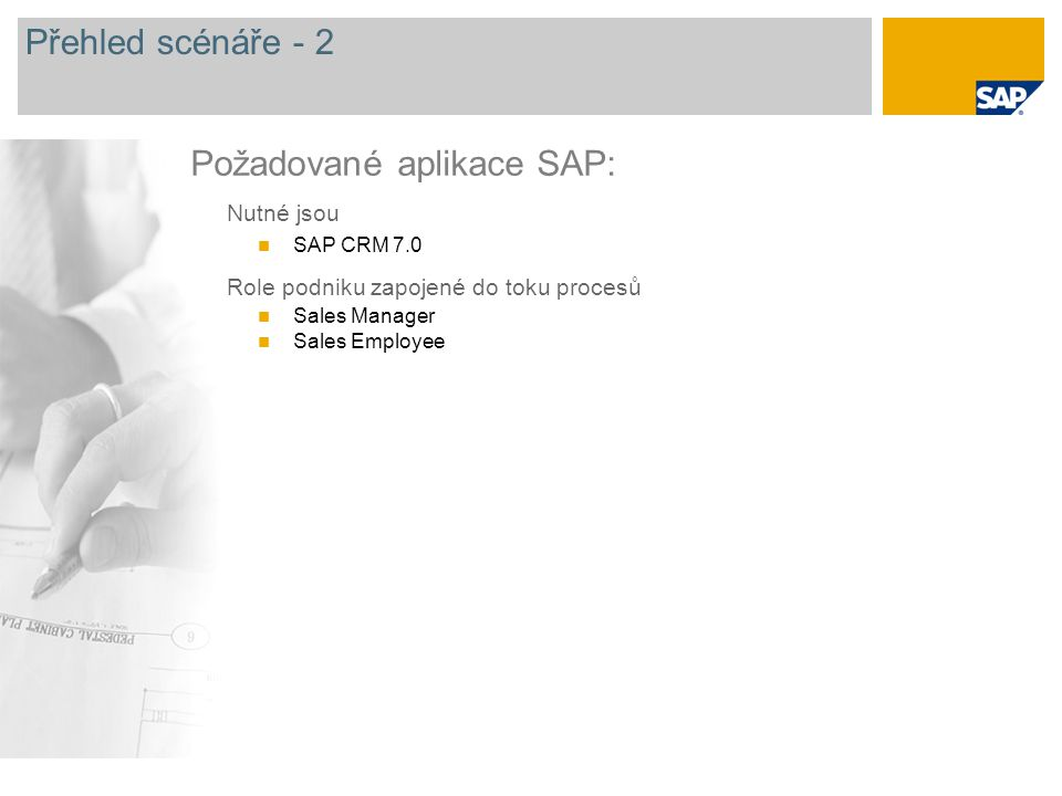 Přehled scénáře - 2 Nutné jsou SAP CRM 7.0 Role podniku zapojené do toku procesů Sales Manager Sales Employee Požadované aplikace SAP: