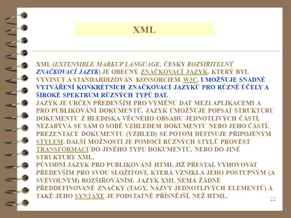 22 XML XML (EXTENSIBLE MARKUP LANGUAGE, ČESKY ROZŠIŘITELNÝ ZNAČKOVACÍ JAZYK) JE OBECNÝ ZNAČKOVACÍ JAZYK, KTERÝ BYL VYVINUT A STANDARDIZOVÁN KONSORCIEM