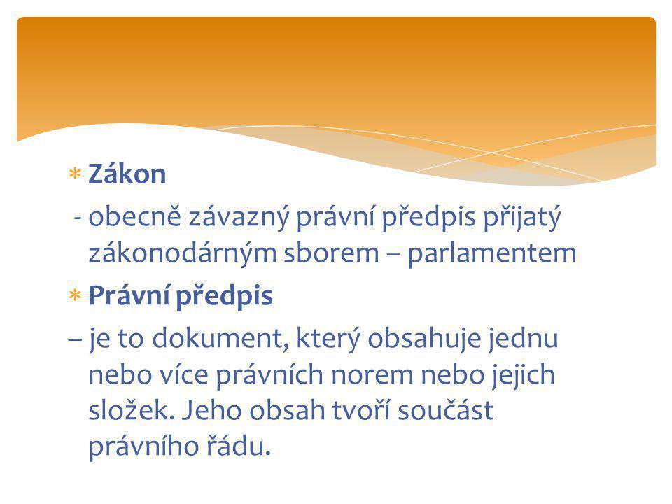  Zákon - obecně závazný právní předpis přijatý zákonodárným sborem – parlamentem  Právní předpis – je to dokument, který obsahuje jednu nebo více právních norem nebo jejich složek.