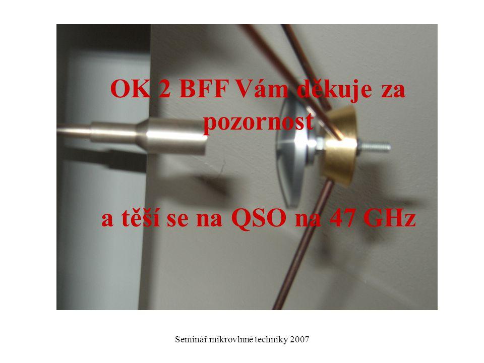 Seminář mikrovlnné techniky 2007 OK 2 BFF Vám děkuje za pozornost a těší se na QSO na 47 GHz