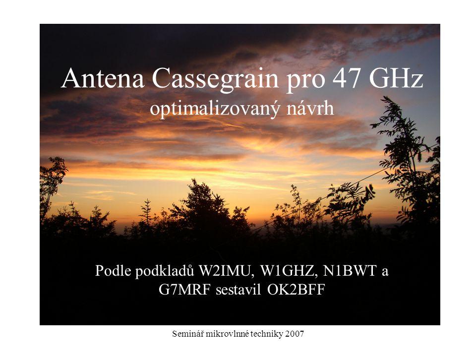 Seminář mikrovlnné techniky 2007 Antena Cassegrain pro 47 GHz optimalizovaný návrh Podle podkladů W2IMU, W1GHZ, N1BWT a G7MRF sestavil OK2BFF